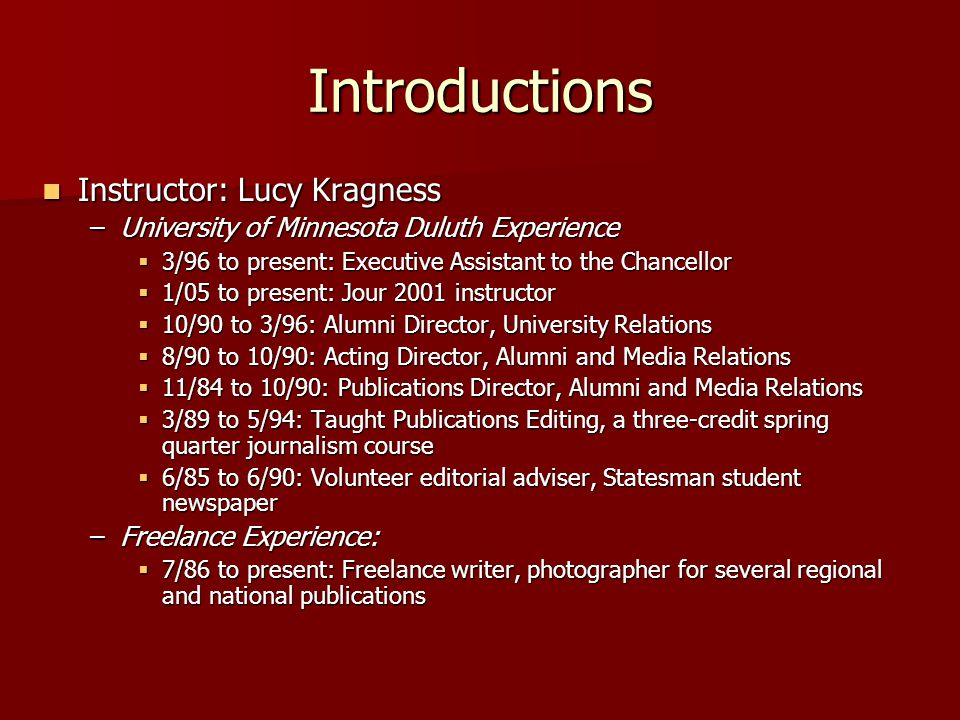 Introductions Instructor: Lucy Kragness Instructor: Lucy Kragness –University of Minnesota Duluth Experience  3/96 to present: Executive Assistant to the Chancellor  1/05 to present: Jour 2001 instructor  10/90 to 3/96: Alumni Director, University Relations  8/90 to 10/90: Acting Director, Alumni and Media Relations  11/84 to 10/90: Publications Director, Alumni and Media Relations  3/89 to 5/94: Taught Publications Editing, a three-credit spring quarter journalism course  6/85 to 6/90: Volunteer editorial adviser, Statesman student newspaper –Freelance Experience:  7/86 to present: Freelance writer, photographer for several regional and national publications