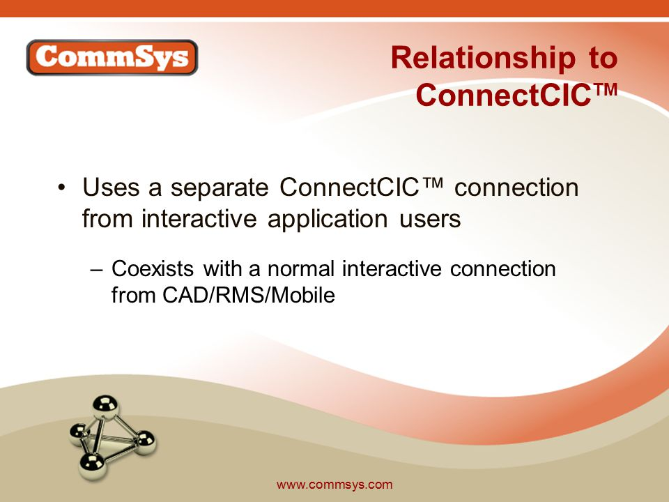 www.commsys.com Relationship to ConnectCIC TM Uses a separate ConnectCIC™ connection from interactive application users –Coexists with a normal interactive connection from CAD/RMS/Mobile