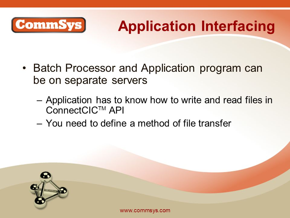 www.commsys.com Application Interfacing Batch Processor and Application program can be on separate servers –Application has to know how to write and read files in ConnectCIC TM API –You need to define a method of file transfer