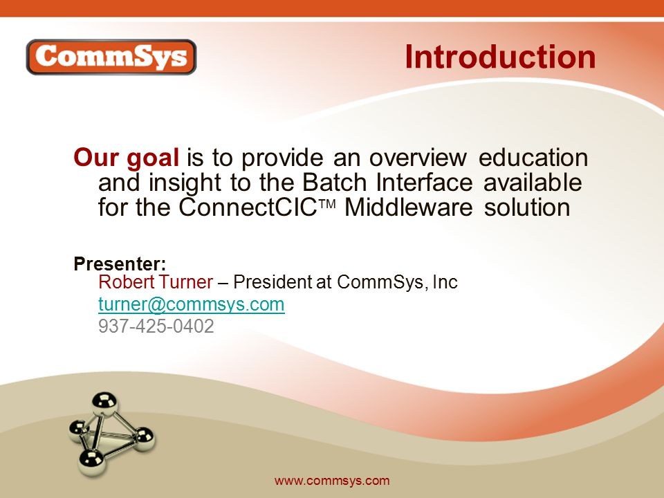 www.commsys.com Introduction Our goal is to provide an overview education and insight to the Batch Interface available for the ConnectCIC TM Middleware solution Presenter: Robert Turner – President at CommSys, Inc turner@commsys.com 937-425-0402