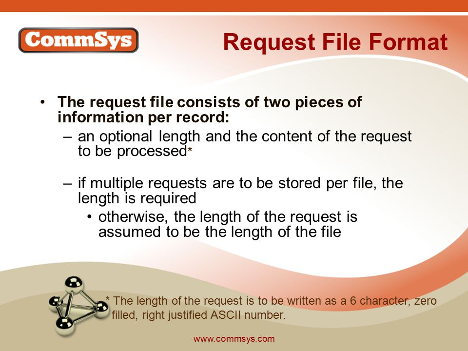 www.commsys.com Request File Format The request file consists of two pieces of information per record: –an optional length and the content of the request to be processed * –if multiple requests are to be stored per file, the length is required otherwise, the length of the request is assumed to be the length of the file * The length of the request is to be written as a 6 character, zero filled, right justified ASCII number.
