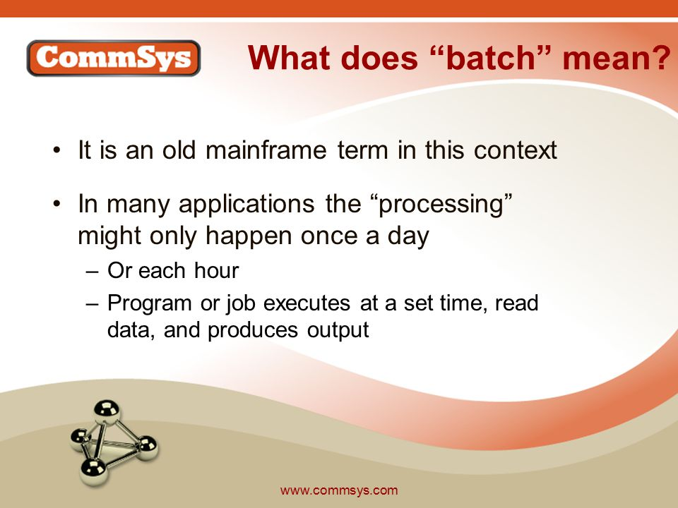 www.commsys.com Multiple Applications An application in Batch Processor terms is the number of directories we look at Most users want separate processing queues for separate applications –Allows separate programs to use the batch processor simultaneously –Essentially partitioning of the file directories