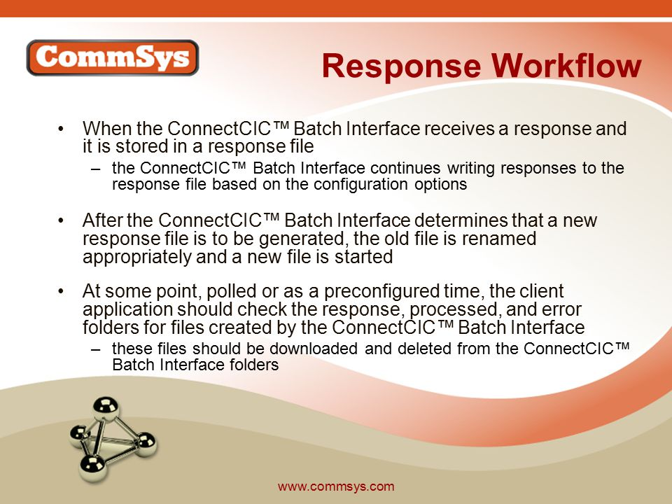 www.commsys.com Response Workflow When the ConnectCIC™ Batch Interface receives a response and it is stored in a response file –the ConnectCIC™ Batch Interface continues writing responses to the response file based on the configuration options After the ConnectCIC™ Batch Interface determines that a new response file is to be generated, the old file is renamed appropriately and a new file is started At some point, polled or as a preconfigured time, the client application should check the response, processed, and error folders for files created by the ConnectCIC™ Batch Interface –these files should be downloaded and deleted from the ConnectCIC™ Batch Interface folders