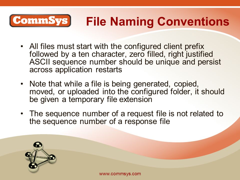 www.commsys.com File Naming Conventions All files must start with the configured client prefix followed by a ten character, zero filled, right justified ASCII sequence number should be unique and persist across application restarts Note that while a file is being generated, copied, moved, or uploaded into the configured folder, it should be given a temporary file extension The sequence number of a request file is not related to the sequence number of a response file