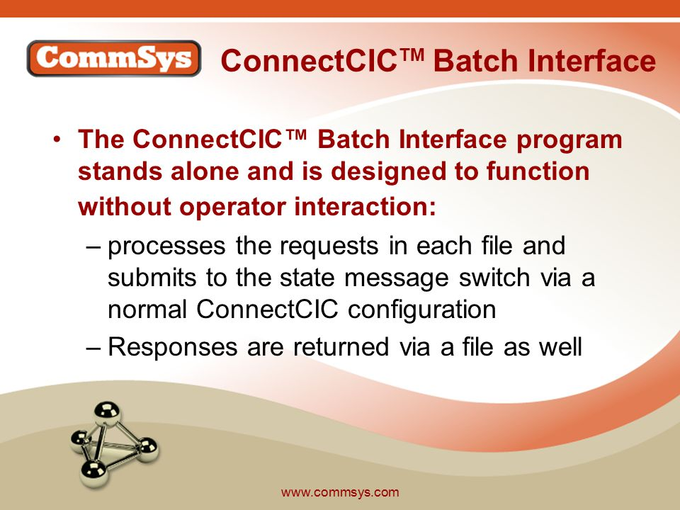 www.commsys.com ConnectCIC TM Batch Interface Features Runs as a Windows Service Responses from state are returned in a separate response text file again in the same ConnectCIC API XML format Provides the ability to throttle transactions to the state based on configuration –the number of messages per minute which will be sent