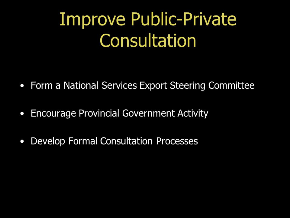 Improve Public-Private Consultation Form a National Services Export Steering Committee Encourage Provincial Government Activity Develop Formal Consult