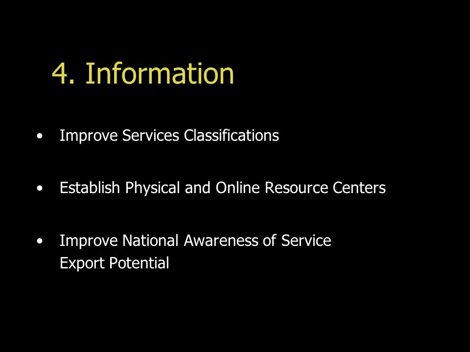 4. Information Improve Services Classifications Establish Physical and Online Resource Centers Improve National Awareness of Service Export Potential