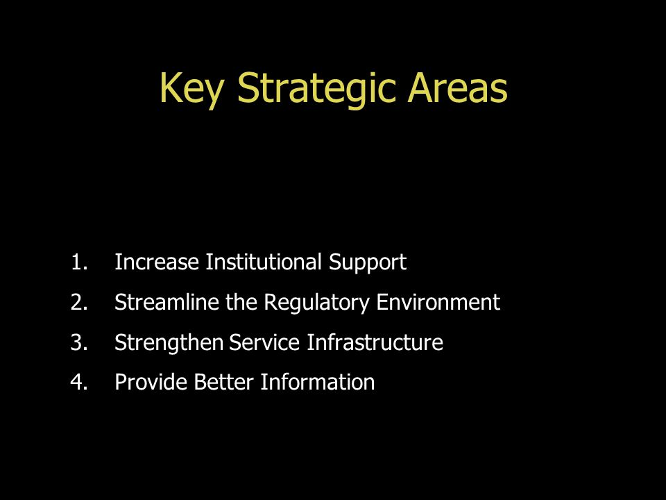 Key Strategic Areas 1.Increase Institutional Support 2.Streamline the Regulatory Environment 3.Strengthen Service Infrastructure 4.Provide Better Info