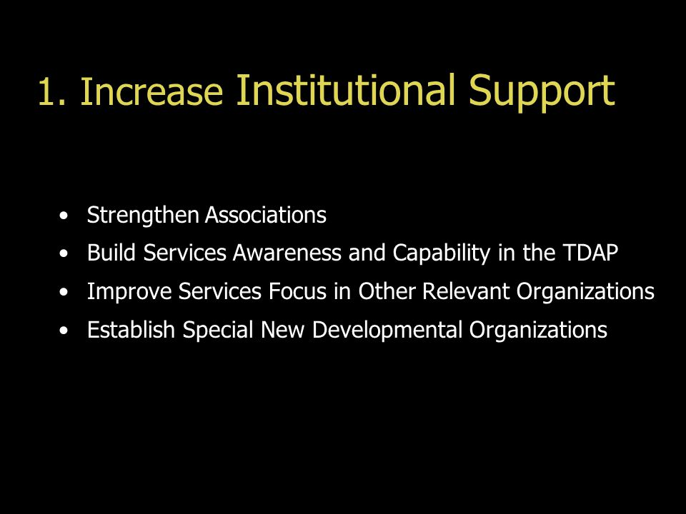 1. Increase Institutional Support Strengthen Associations Build Services Awareness and Capability in the TDAP Improve Services Focus in Other Relevant