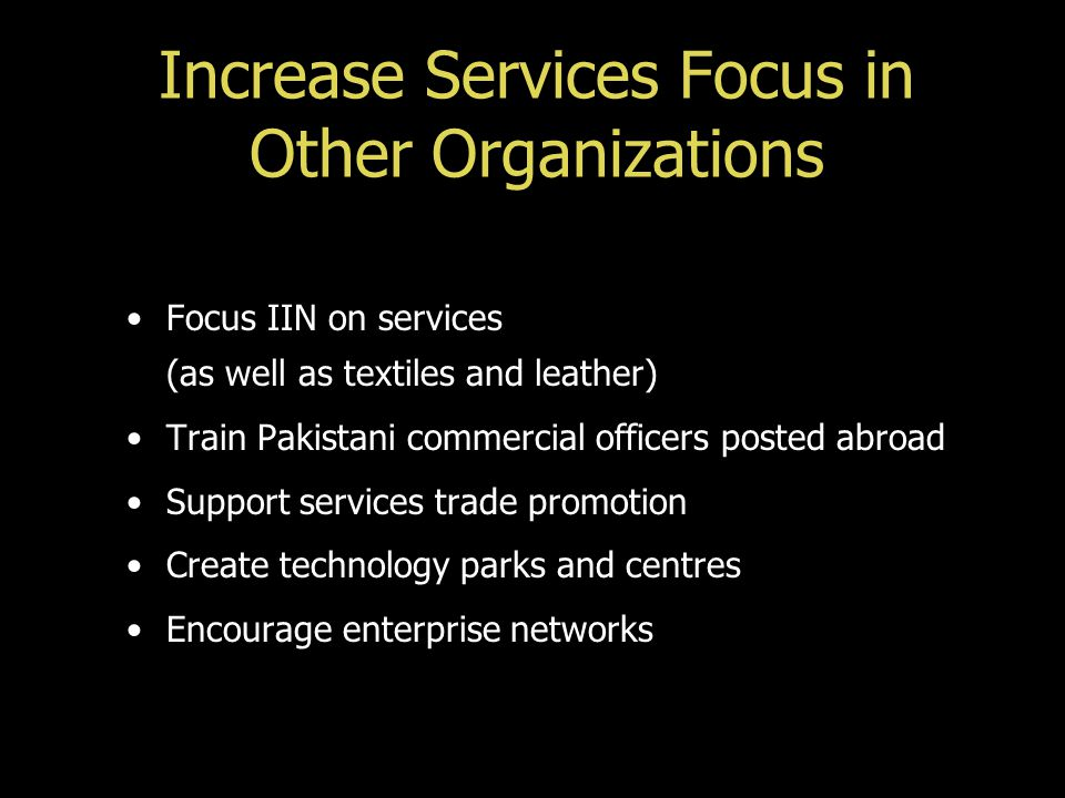 Increase Services Focus in Other Organizations Focus IIN on services (as well as textiles and leather) Train Pakistani commercial officers posted abro
