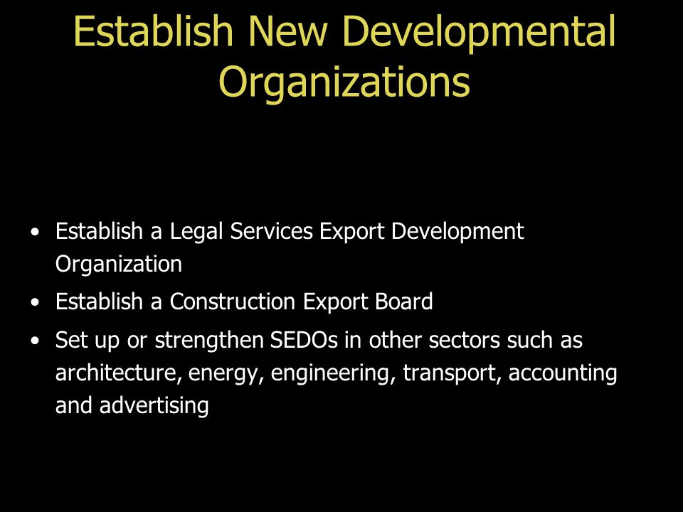 Establish New Developmental Organizations Establish a Legal Services Export Development Organization Establish a Construction Export Board Set up or strengthen SEDOs in other sectors such as architecture, energy, engineering, transport, accounting and advertising