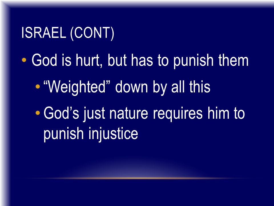 ISRAEL (CONT) God is hurt, but has to punish them Weighted down by all this God's just nature requires him to punish injustice