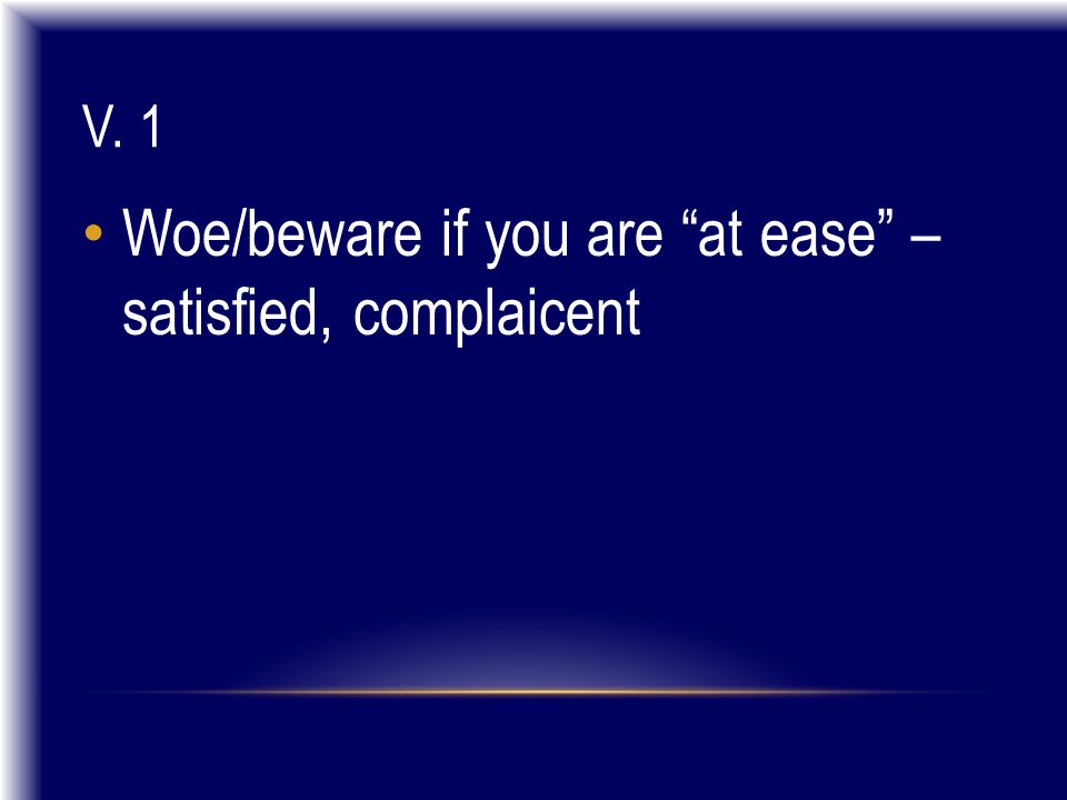 V. 1 Woe/beware if you are at ease – satisfied, complaicent