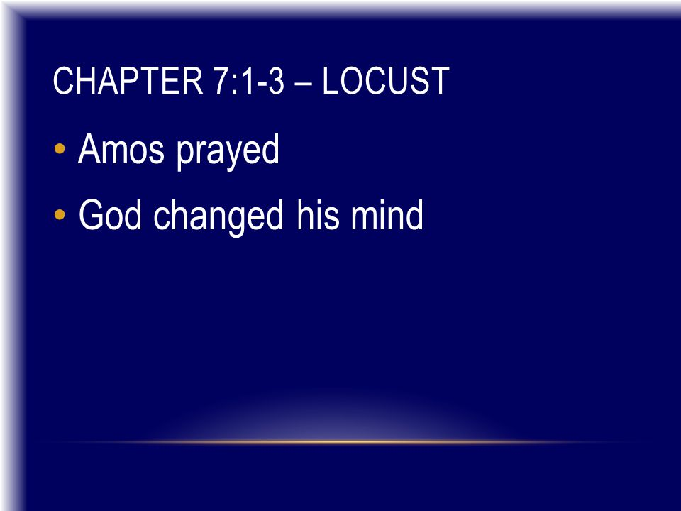 CHAPTER 7:1-3 – LOCUST Amos prayed God changed his mind
