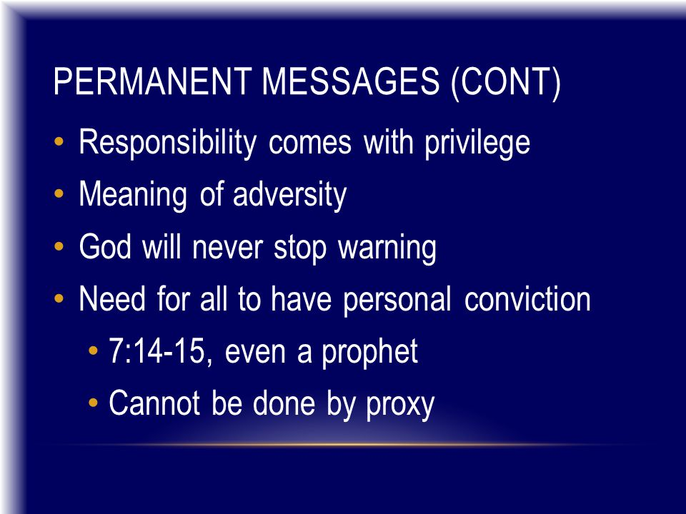 PERMANENT MESSAGES (CONT) Responsibility comes with privilege Meaning of adversity God will never stop warning Need for all to have personal conviction 7:14-15, even a prophet Cannot be done by proxy