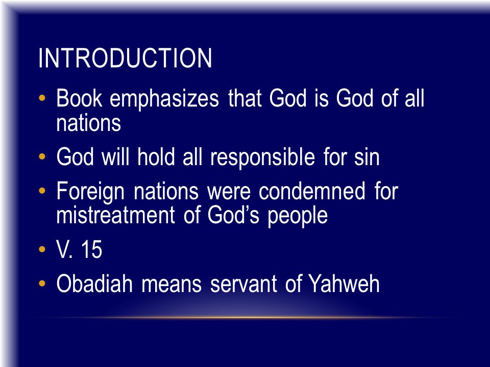 INTRODUCTION Book emphasizes that God is God of all nations God will hold all responsible for sin Foreign nations were condemned for mistreatment of God's people V.