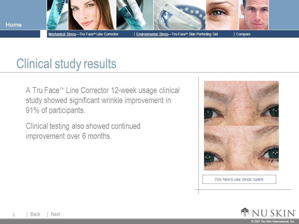 © 2001 Nu Skin International, Inc  Mechanical Stress—Tru Face ™ Line Corrector  Back Back  Next Next © 2001 Nu Skin International, Inc  Environmental Stress—Tru Face ™ Skin Perfecting Gel  Compare Home 8 Click here to view clinical bulletin Clinical study results A Tru Face ™ Line Corrector 12-week usage clinical study showed significant wrinkle improvement in 91% of participants.