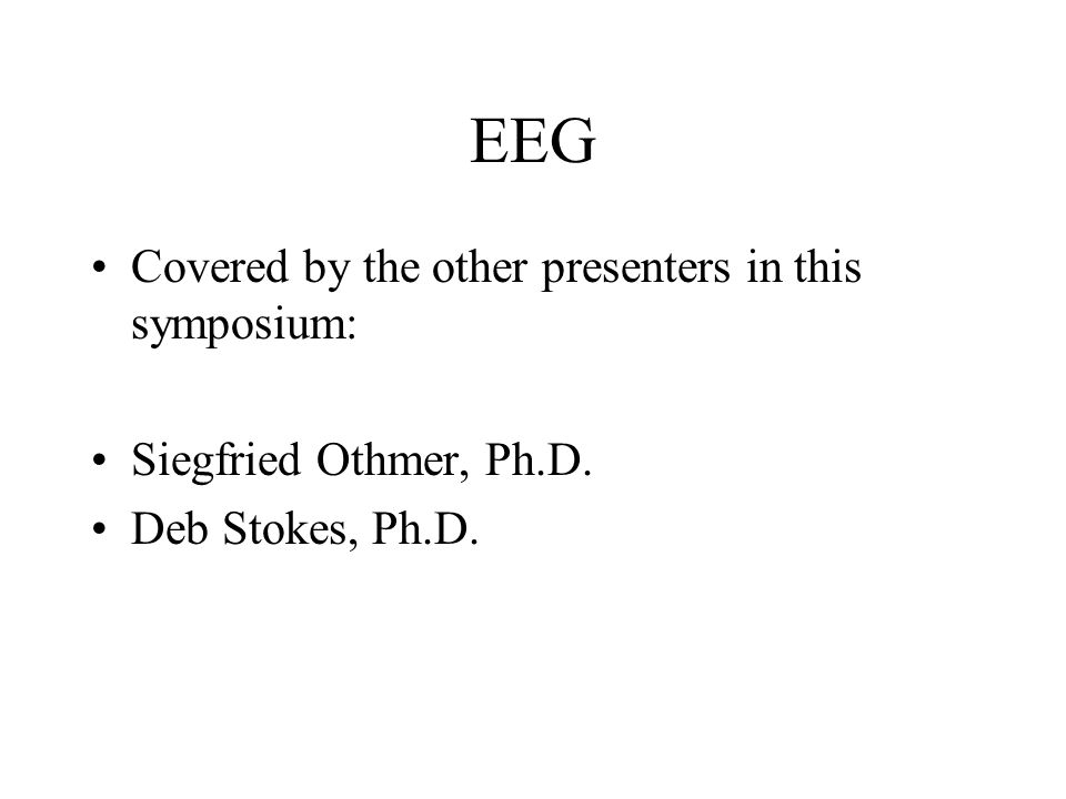 EEG Covered by the other presenters in this symposium: Siegfried Othmer, Ph.D. Deb Stokes, Ph.D.