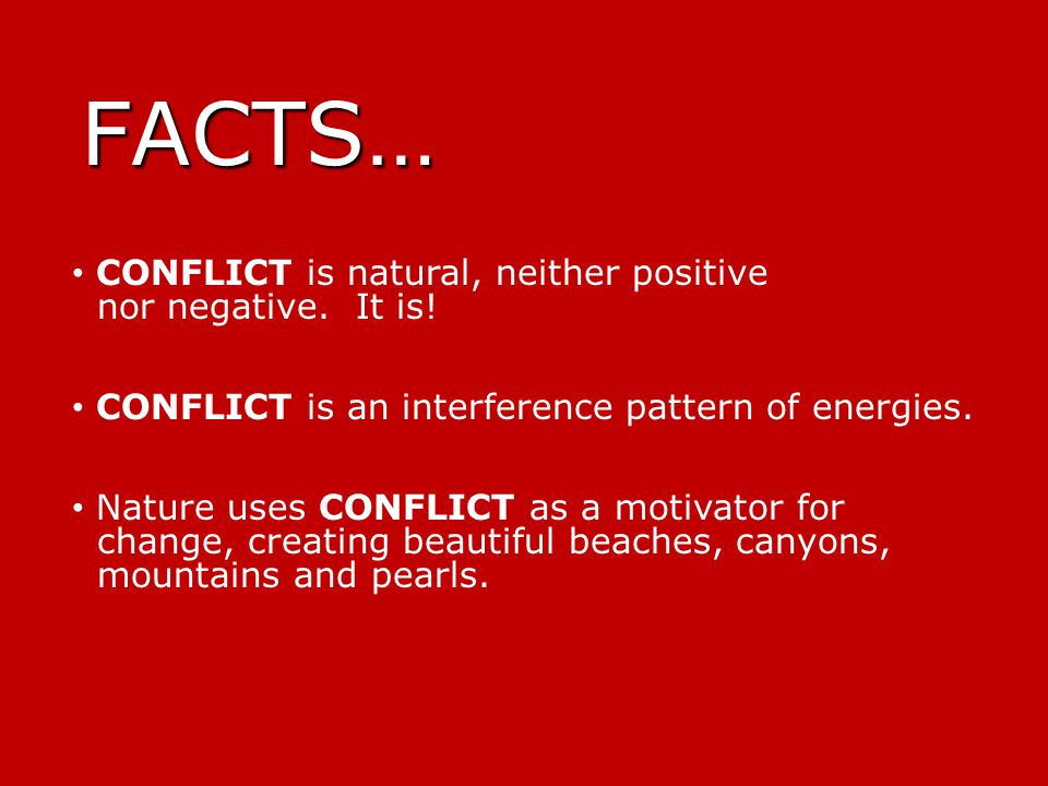 FACTS… CONFLICT is natural, neither positive nor negative.