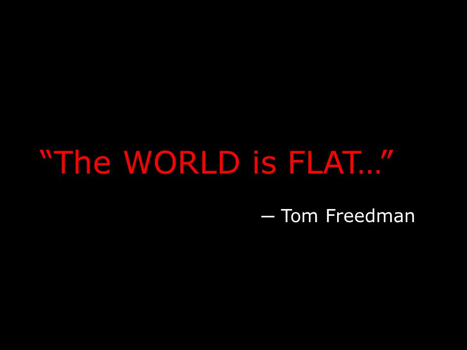 The WORLD is FLAT… ─ Tom Freedman