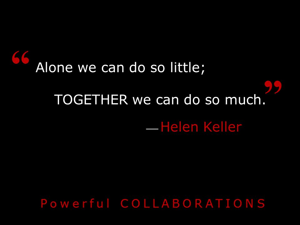 Alone we can do so little; TOGETHER we can do so much. ── Helen Keller
