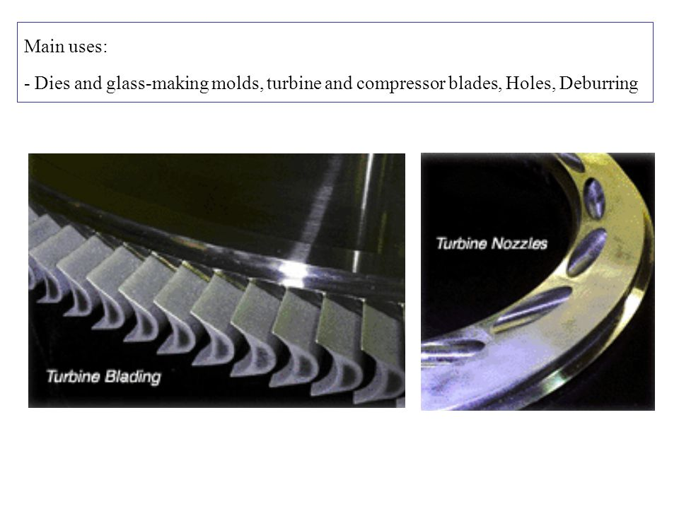 Main uses: - Dies and glass-making molds, turbine and compressor blades, Holes, Deburring