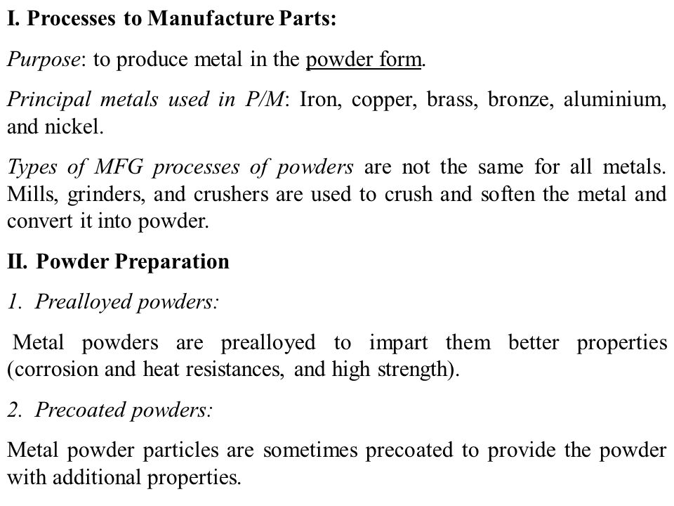 I. Processes to Manufacture Parts: Purpose: to produce metal in the powder form. Principal metals used in P/M: Iron, copper, brass, bronze, aluminium,