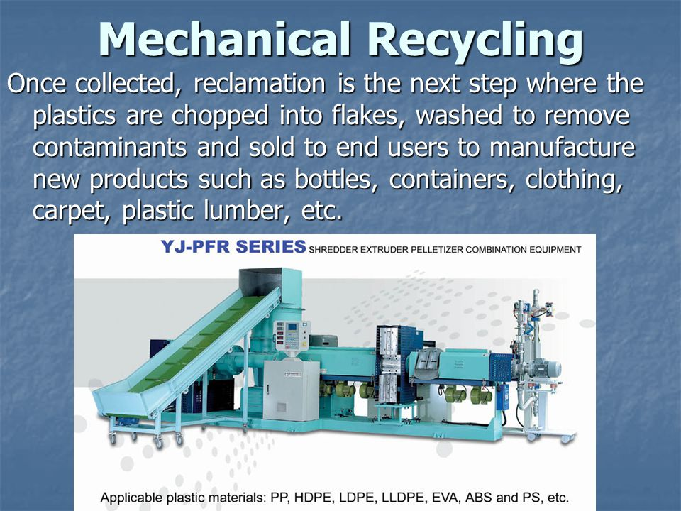 Mechanical Recycling Once collected, reclamation is the next step where the plastics are chopped into flakes, washed to remove contaminants and sold to end users to manufacture new products such as bottles, containers, clothing, carpet, plastic lumber, etc.