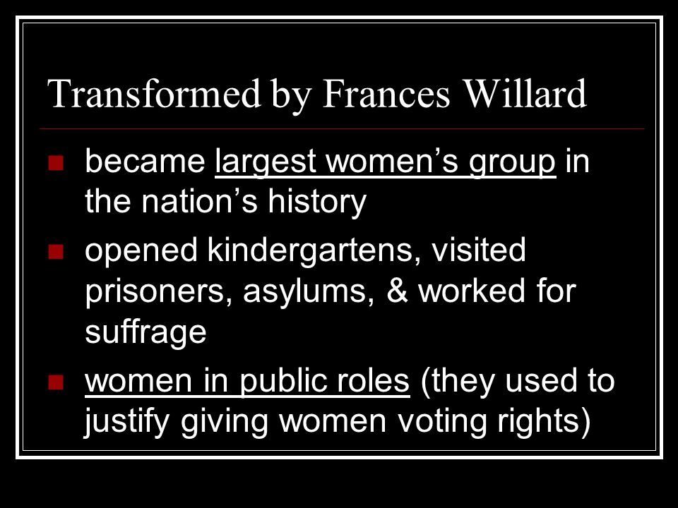 Transformed by Frances Willard became largest women's group in the nation's history opened kindergartens, visited prisoners, asylums, & worked for suf