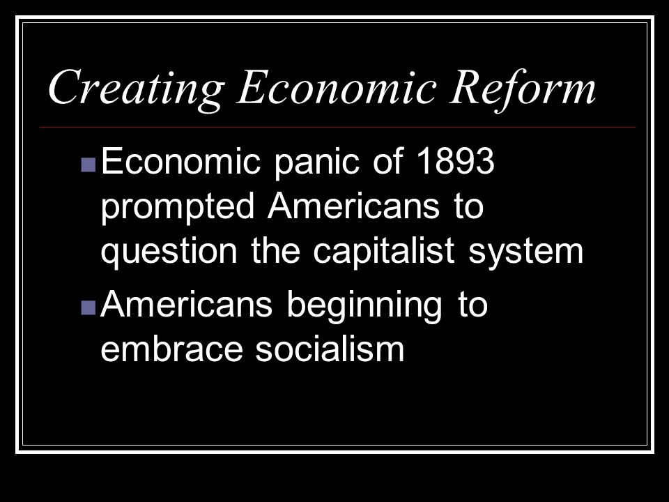 Creating Economic Reform Economic panic of 1893 prompted Americans to question the capitalist system Americans beginning to embrace socialism