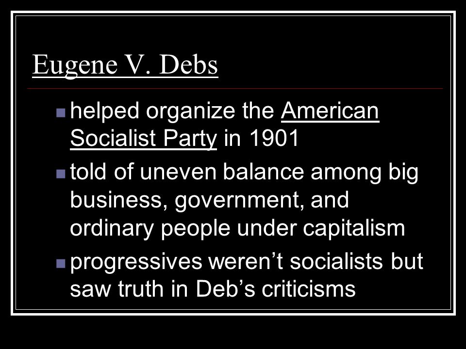 Eugene V. Debs helped organize the American Socialist Party in 1901 told of uneven balance among big business, government, and ordinary people under c