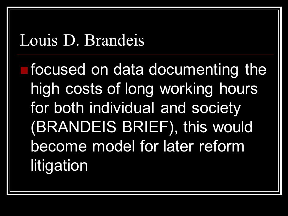 Louis D. Brandeis focused on data documenting the high costs of long working hours for both individual and society (BRANDEIS BRIEF), this would become