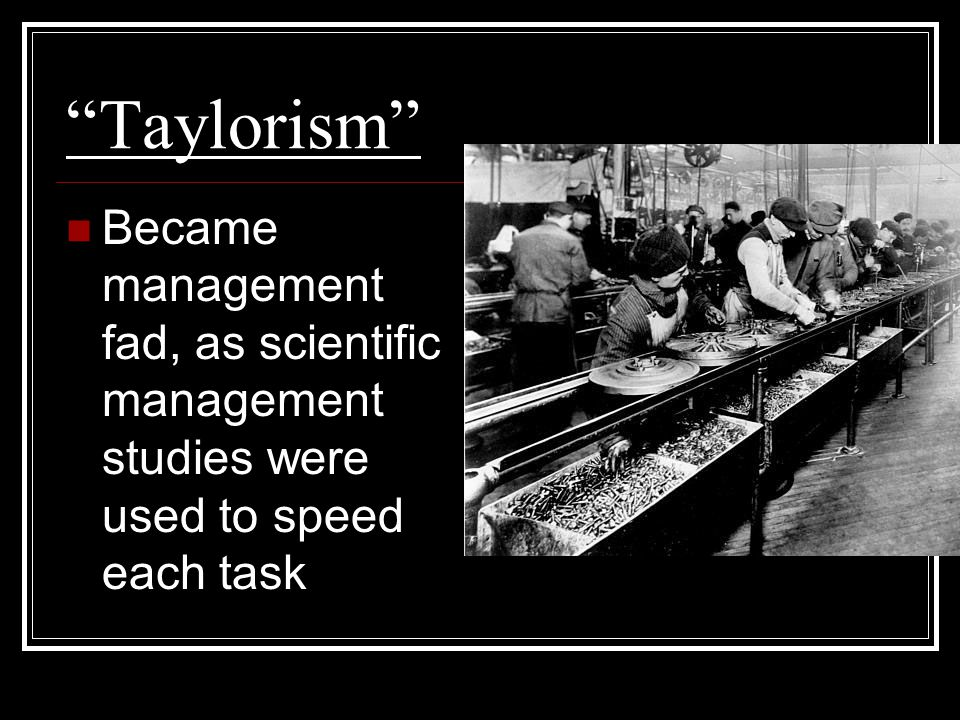 """Taylorism"" Became management fad, as scientific management studies were used to speed each task"