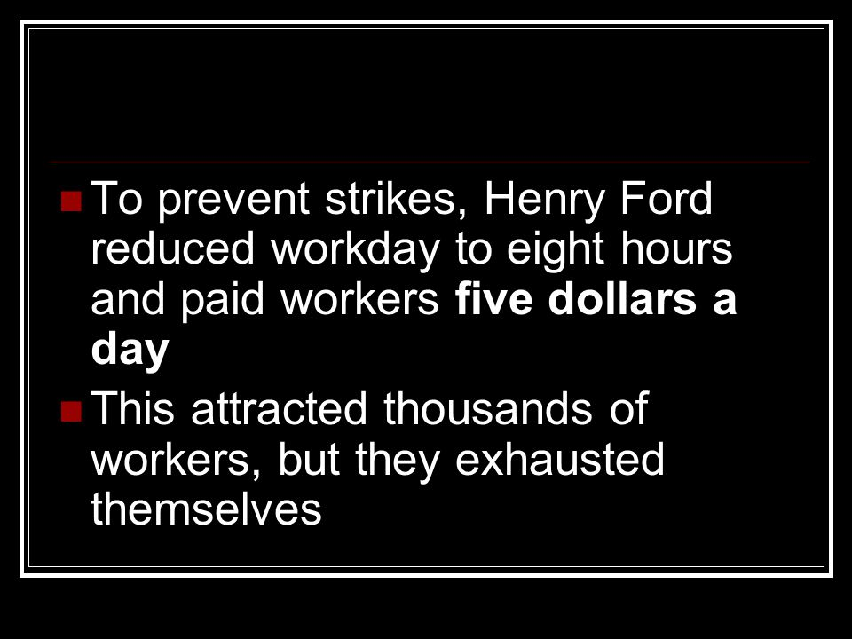 To prevent strikes, Henry Ford reduced workday to eight hours and paid workers five dollars a day This attracted thousands of workers, but they exhaus