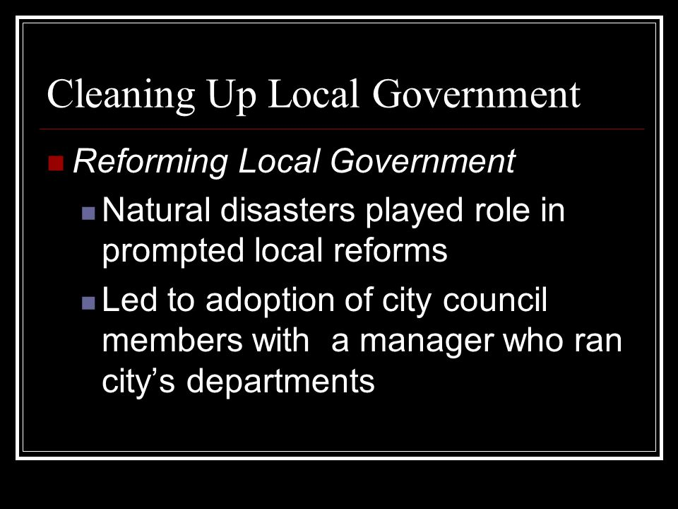 Cleaning Up Local Government Reforming Local Government Natural disasters played role in prompted local reforms Led to adoption of city council members with a manager who ran city's departments