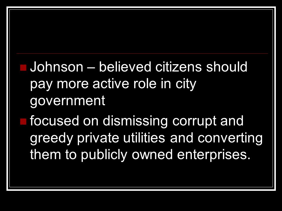 Johnson – believed citizens should pay more active role in city government focused on dismissing corrupt and greedy private utilities and converting them to publicly owned enterprises.