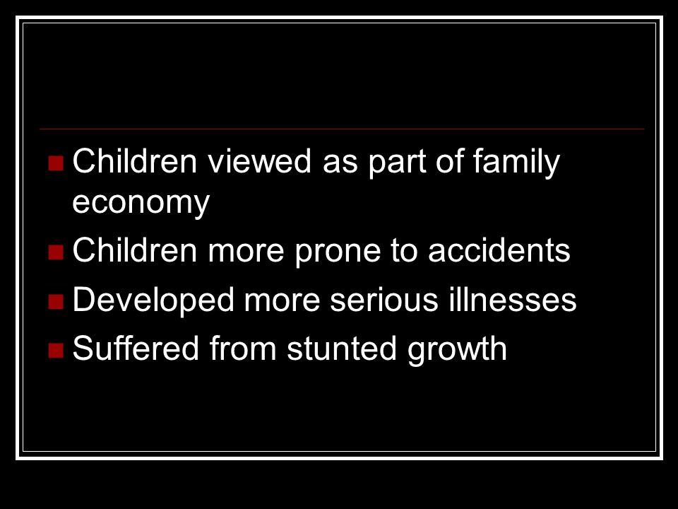 Children viewed as part of family economy Children more prone to accidents Developed more serious illnesses Suffered from stunted growth