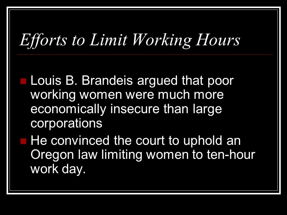Efforts to Limit Working Hours Louis B. Brandeis argued that poor working women were much more economically insecure than large corporations He convin