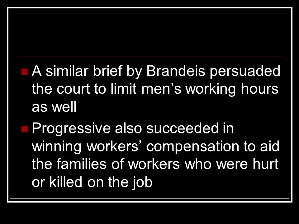 A similar brief by Brandeis persuaded the court to limit men's working hours as well Progressive also succeeded in winning workers' compensation to ai