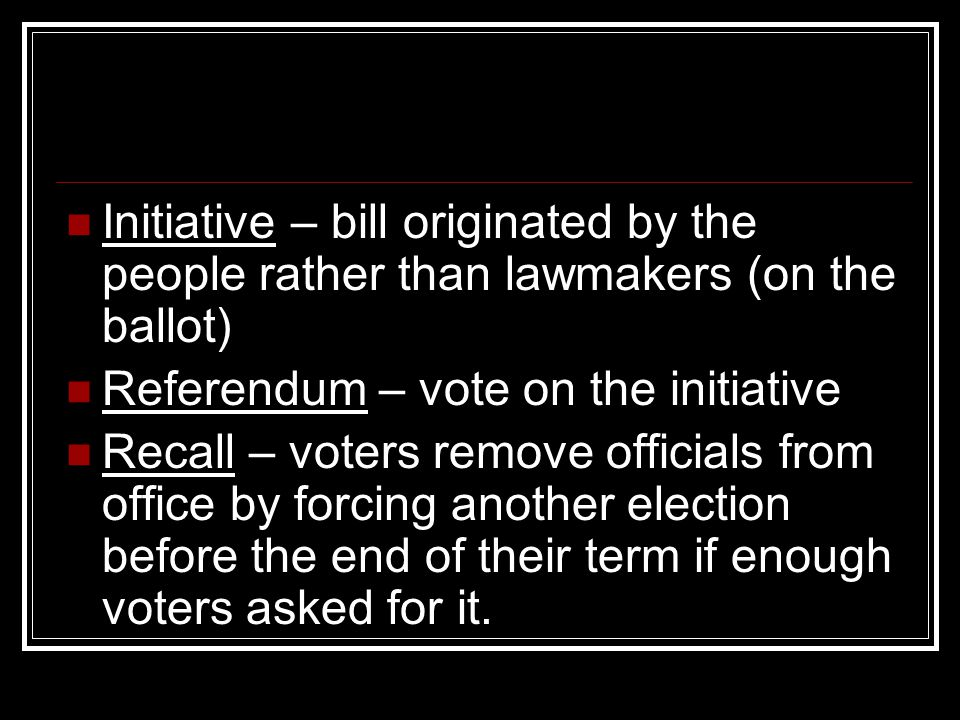 Initiative – bill originated by the people rather than lawmakers (on the ballot) Referendum – vote on the initiative Recall – voters remove officials