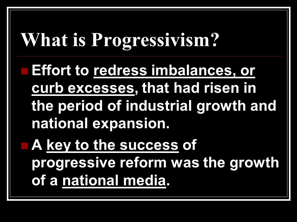 What is Progressivism? Effort to redress imbalances, or curb excesses, that had risen in the period of industrial growth and national expansion. A key