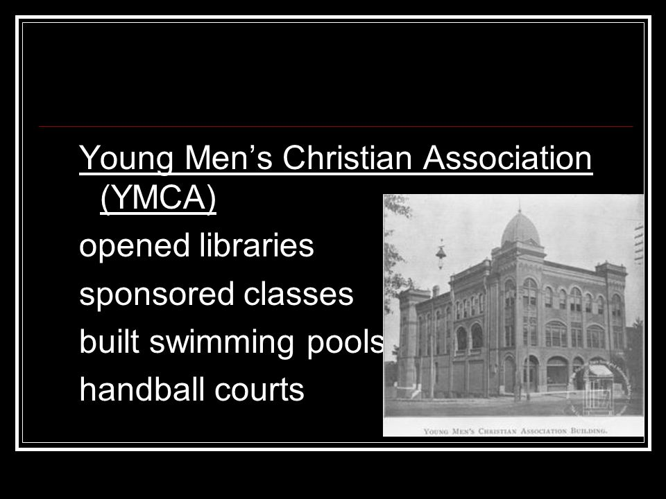 Young Men's Christian Association (YMCA) opened libraries sponsored classes built swimming pools handball courts