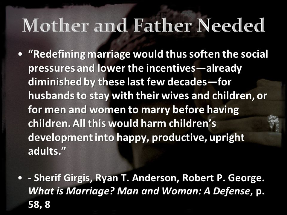 Redefining marriage would thus soften the social pressures and lower the incentives—already diminished by these last few decades—for husbands to stay with their wives and children, or for men and women to marry before having children.