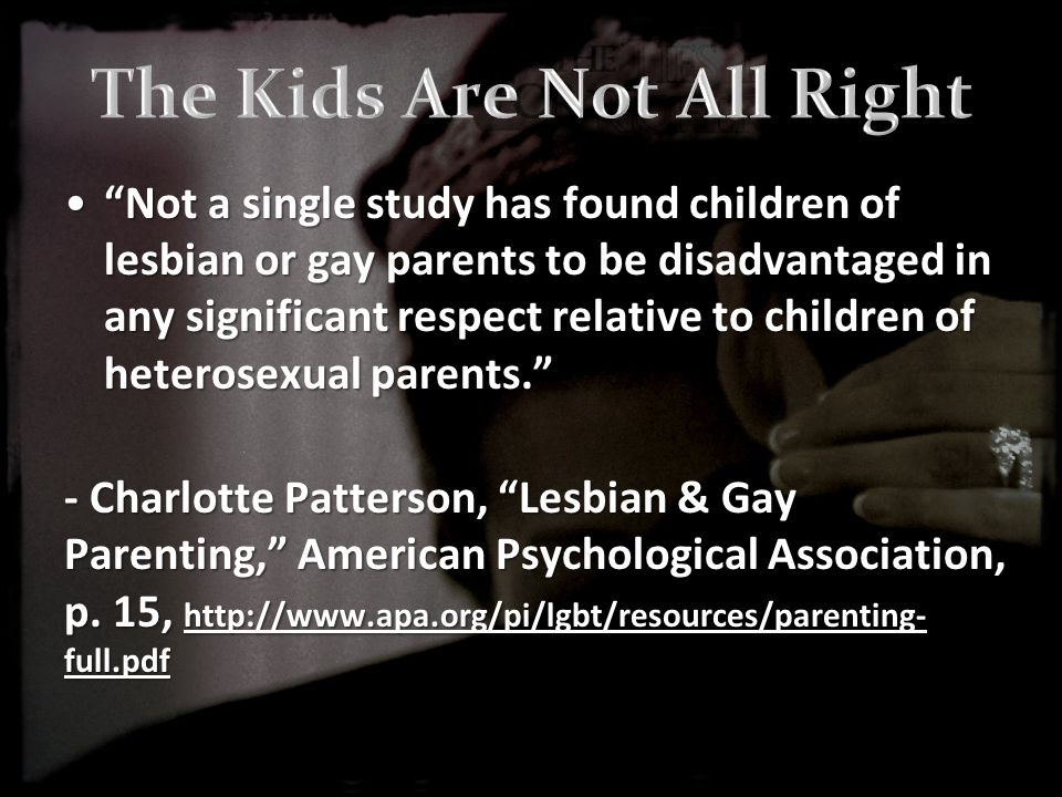 Not a single study has found children of lesbian or gay parents to be disadvantaged in any significant respect relative to children of heterosexual parents. Not a single study has found children of lesbian or gay parents to be disadvantaged in any significant respect relative to children of heterosexual parents. - Charlotte Patterson, Lesbian & Gay Parenting, American Psychological Association, p.