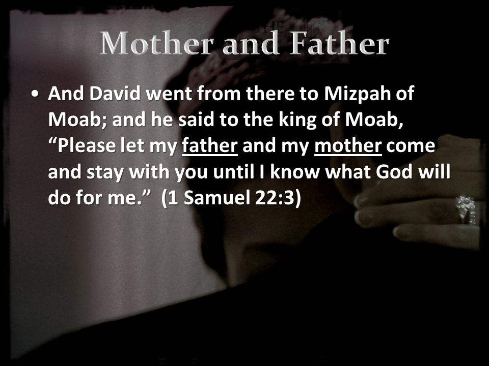 And David went from there to Mizpah of Moab; and he said to the king of Moab, Please let my father and my mother come and stay with you until I know what God will do for me. (1 Samuel 22:3)And David went from there to Mizpah of Moab; and he said to the king of Moab, Please let my father and my mother come and stay with you until I know what God will do for me. (1 Samuel 22:3)