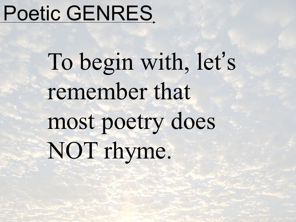 Poetic GENRES To begin with, let's remember that most poetry does NOT rhyme.