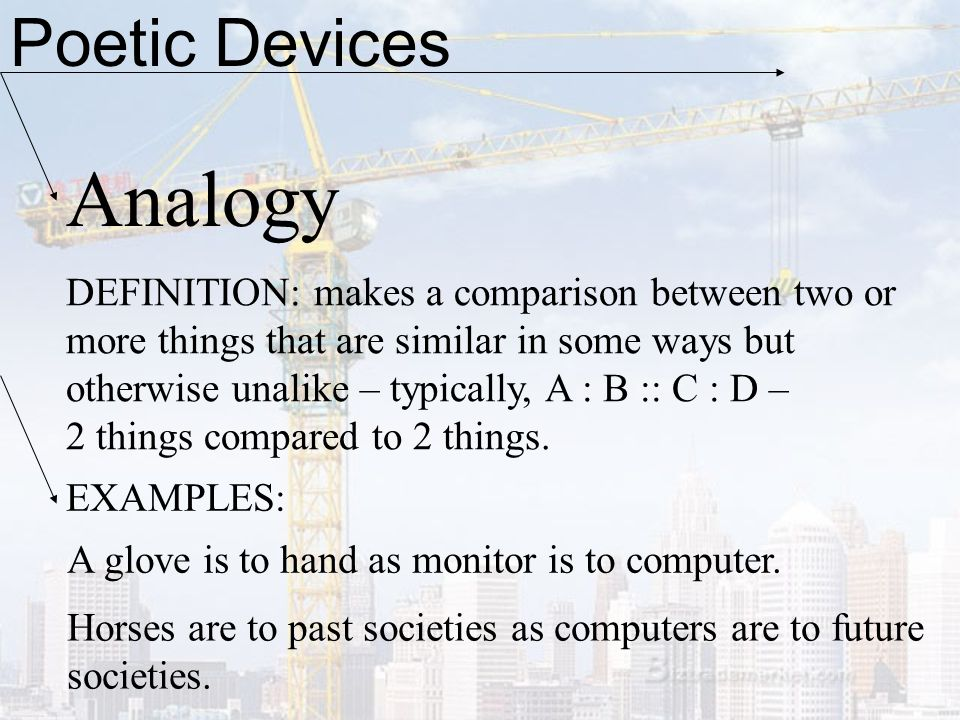 Poetic Devices Analogy DEFINITION: makes a comparison between two or more things that are similar in some ways but otherwise unalike – typically, A :