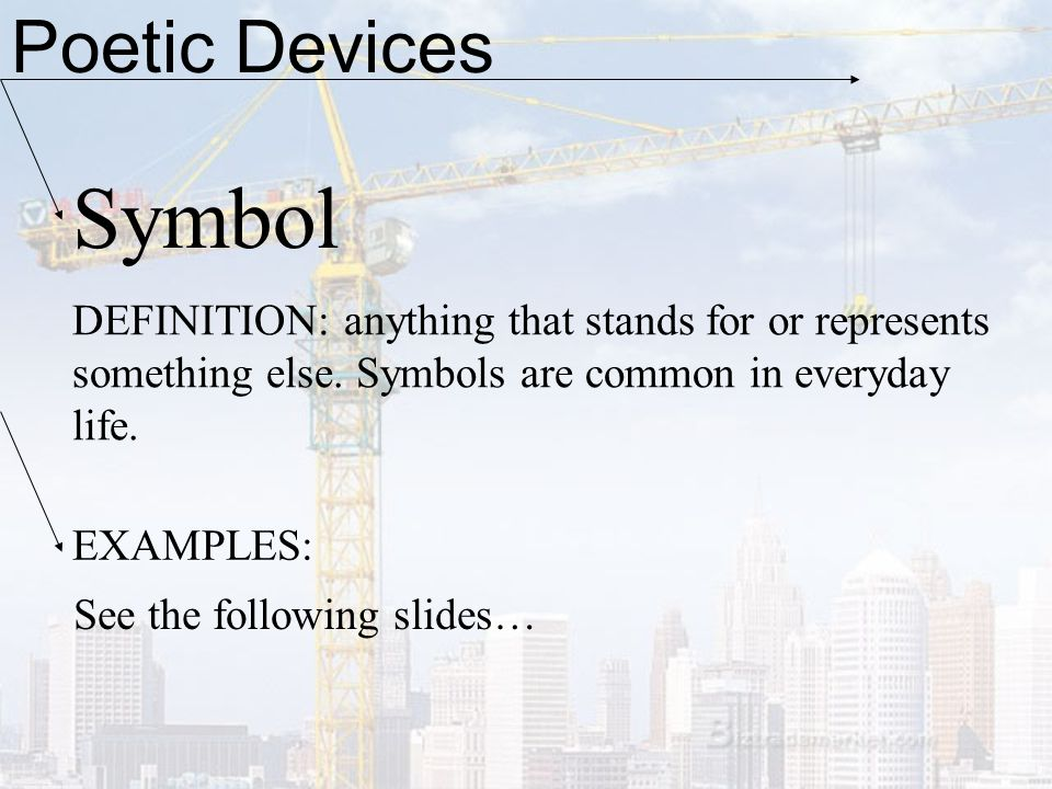 Poetic Devices Symbol DEFINITION: anything that stands for or represents something else. Symbols are common in everyday life. EXAMPLES: See the follow