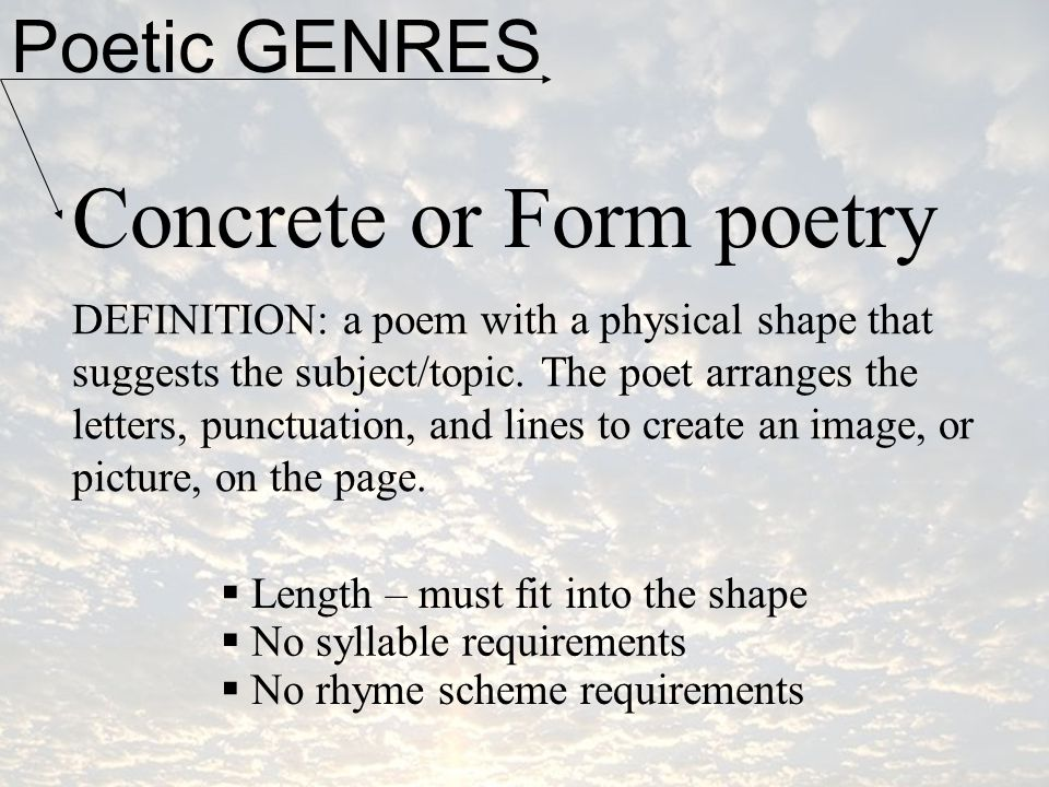 Poetic GENRES Concrete or Form poetry DEFINITION: a poem with a physical shape that suggests the subject/topic. The poet arranges the letters, punctua