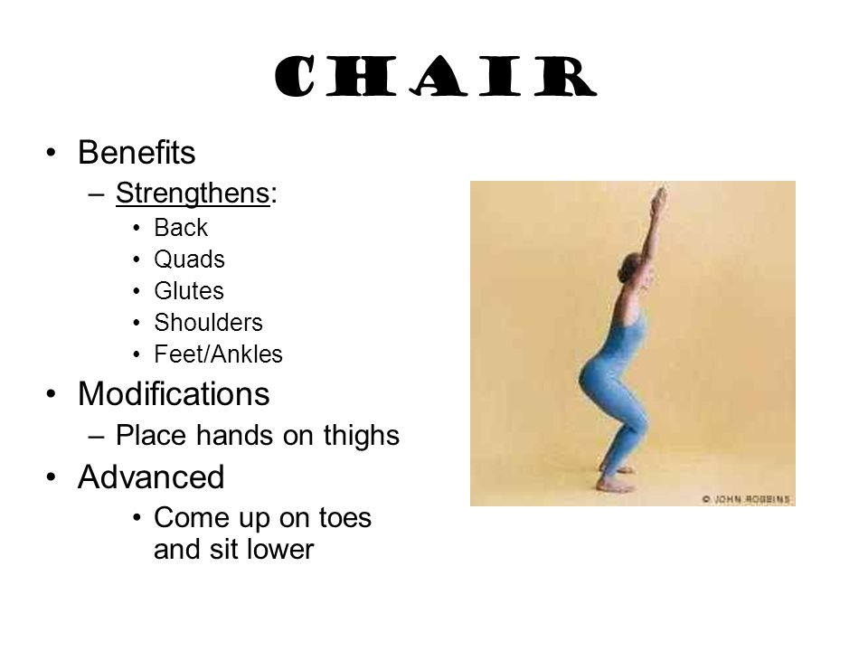Chair Benefits –Strengthens: Back Quads Glutes Shoulders Feet/Ankles Modifications –Place hands on thighs Advanced Come up on toes and sit lower